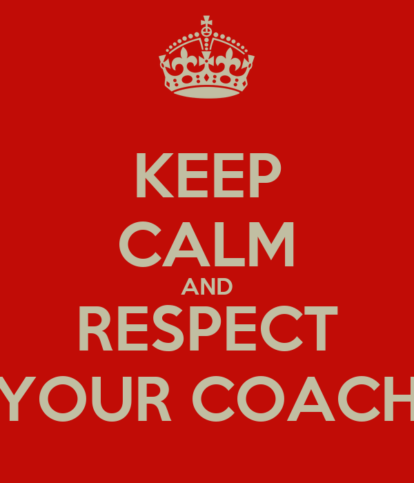 KEEP CALM AND RESPECT YOUR COACH