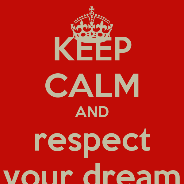 KEEP CALM AND respect your dream