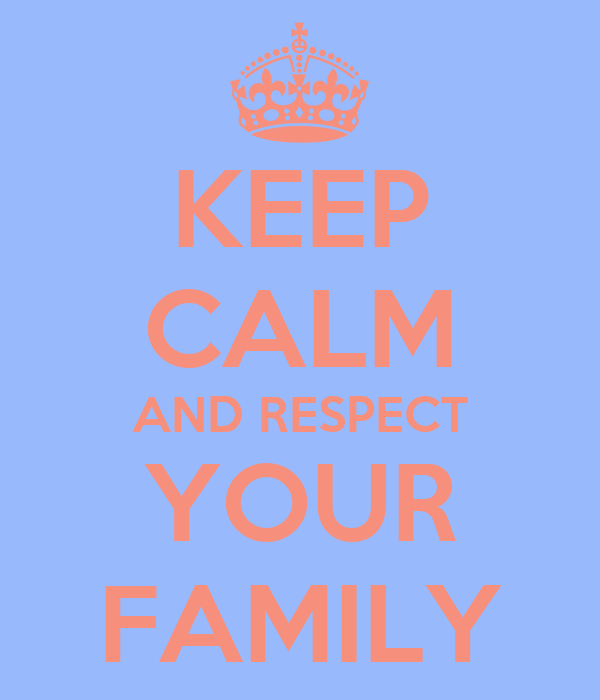 KEEP CALM AND RESPECT YOUR FAMILY