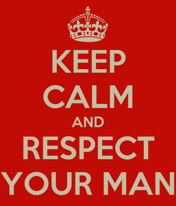 KEEP CALM AND RESPECT YOUR MAN