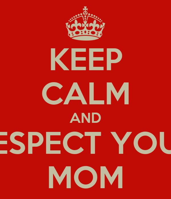 KEEP CALM AND RESPECT YOUR MOM