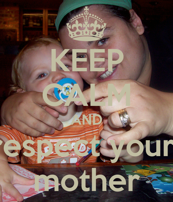 KEEP CALM AND respect your  mother