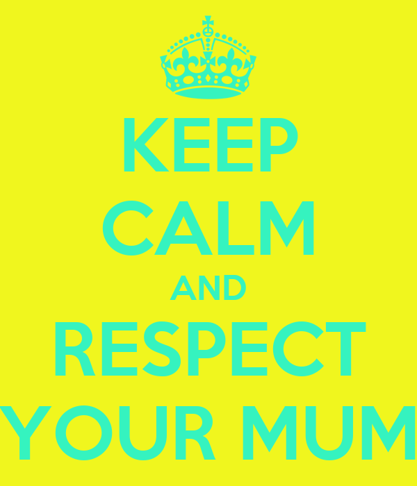 KEEP CALM AND RESPECT YOUR MUM