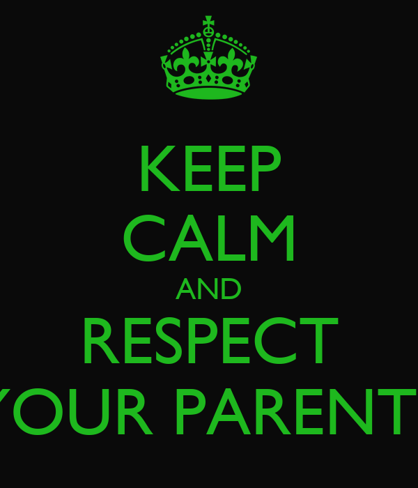 KEEP CALM AND RESPECT YOUR PARENTS