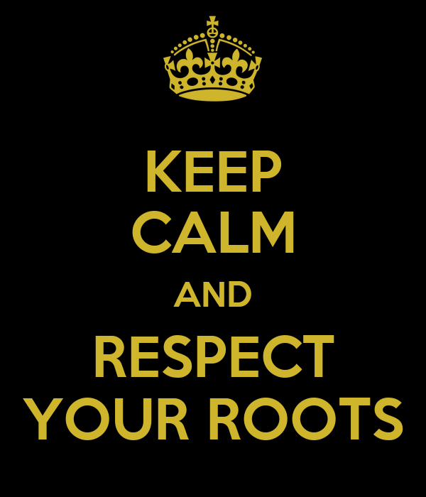 KEEP CALM AND RESPECT YOUR ROOTS