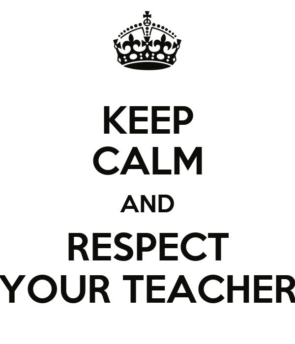 KEEP CALM AND RESPECT YOUR TEACHER