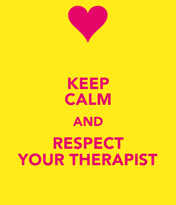 KEEP CALM AND RESPECT YOUR THERAPIST