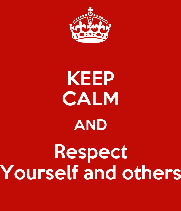 KEEP CALM AND Respect Yourself and others