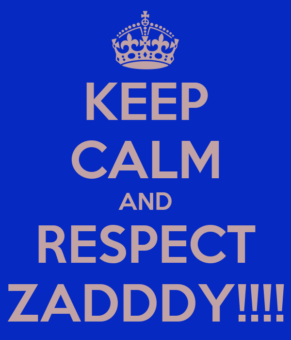 KEEP CALM AND RESPECT ZADDDY!!!!