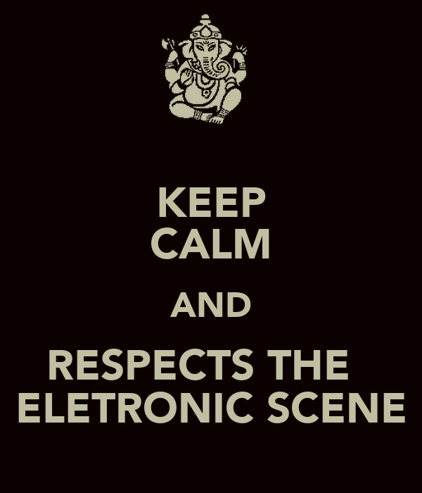 KEEP CALM AND RESPECTS THE   ELETRONIC SCENE