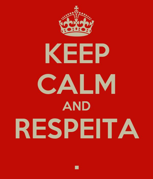 KEEP CALM AND RESPEITA .