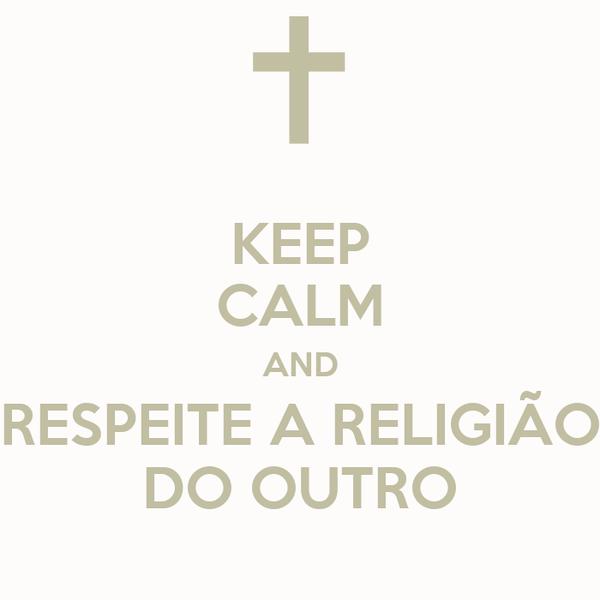 KEEP CALM AND RESPEITE A RELIGIÃO DO OUTRO