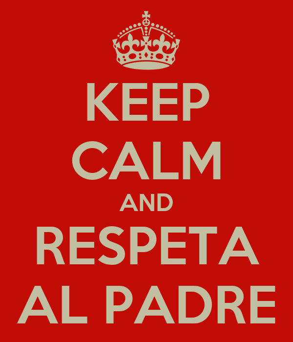 KEEP CALM AND RESPETA AL PADRE