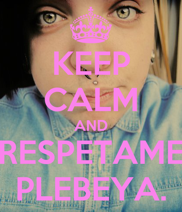 KEEP CALM AND RESPETAME PLEBEYA.