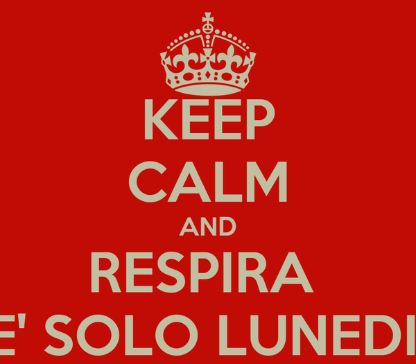 KEEP CALM AND RESPIRA  E' SOLO LUNEDIì