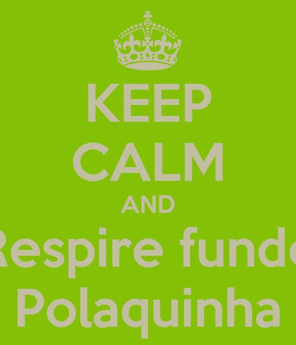 KEEP CALM AND Respire fundo Polaquinha