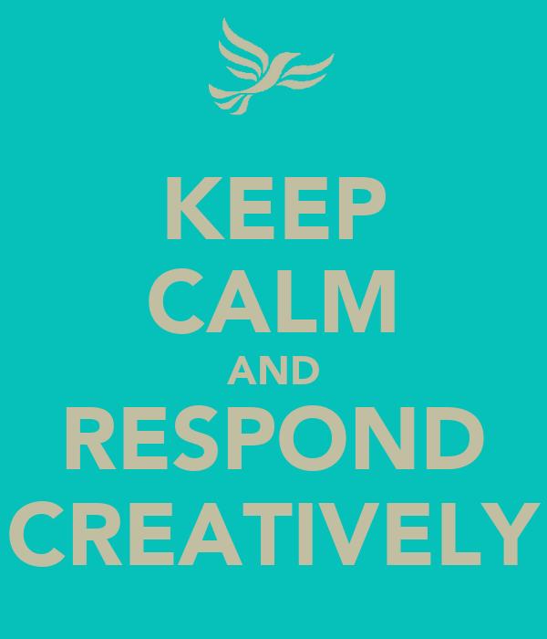 KEEP CALM AND RESPOND CREATIVELY