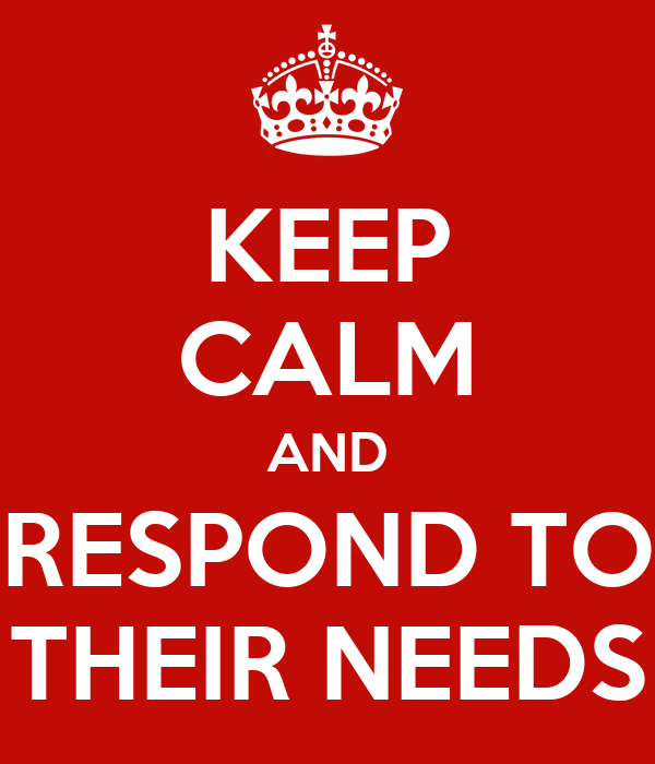 KEEP CALM AND RESPOND TO THEIR NEEDS