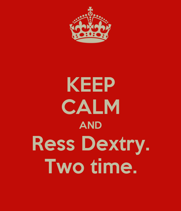 KEEP CALM AND Ress Dextry. Two time.