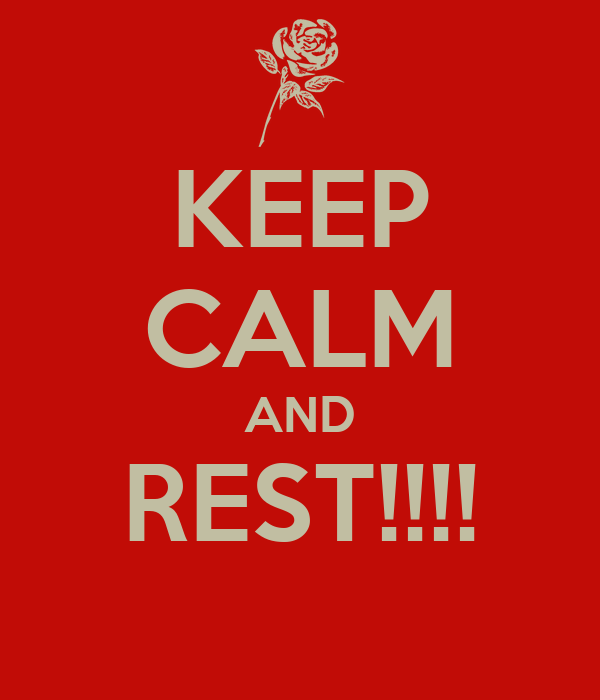 KEEP CALM AND REST!!!!