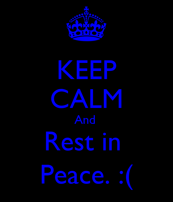 KEEP CALM And  Rest in  Peace. :(