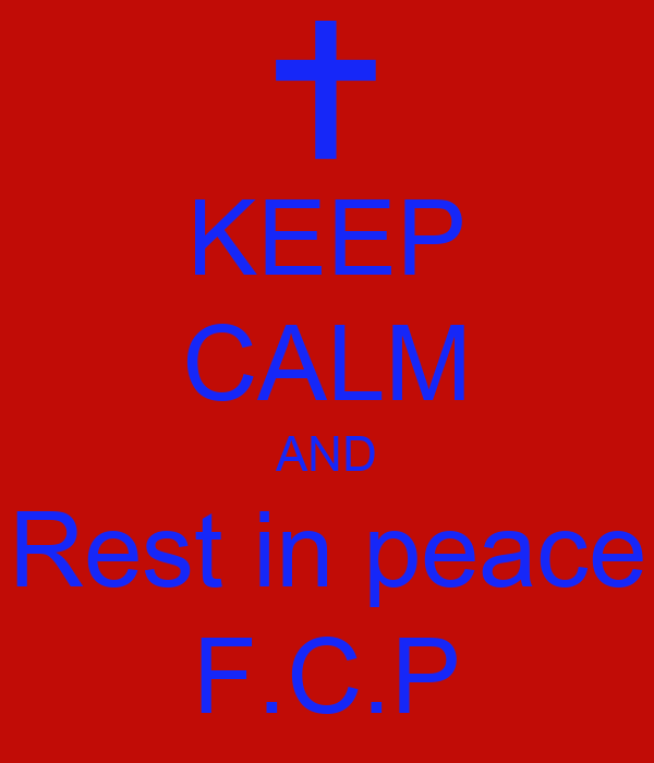 KEEP CALM AND Rest in peace F.C.P