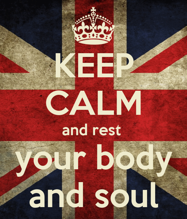 KEEP CALM and rest  your body and soul