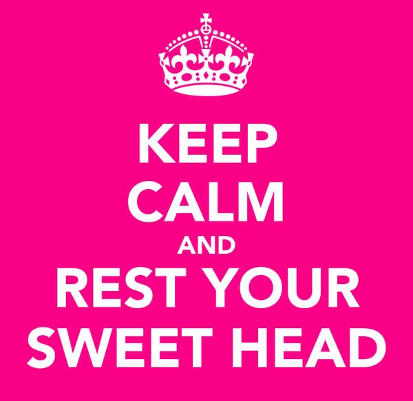KEEP CALM AND REST YOUR SWEET HEAD