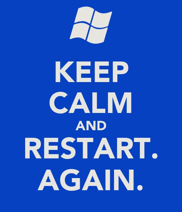 KEEP CALM AND RESTART. AGAIN.
