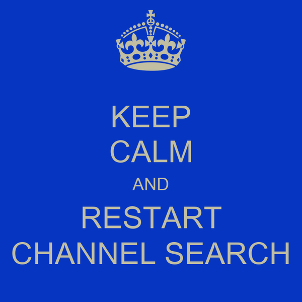 KEEP CALM AND RESTART CHANNEL SEARCH