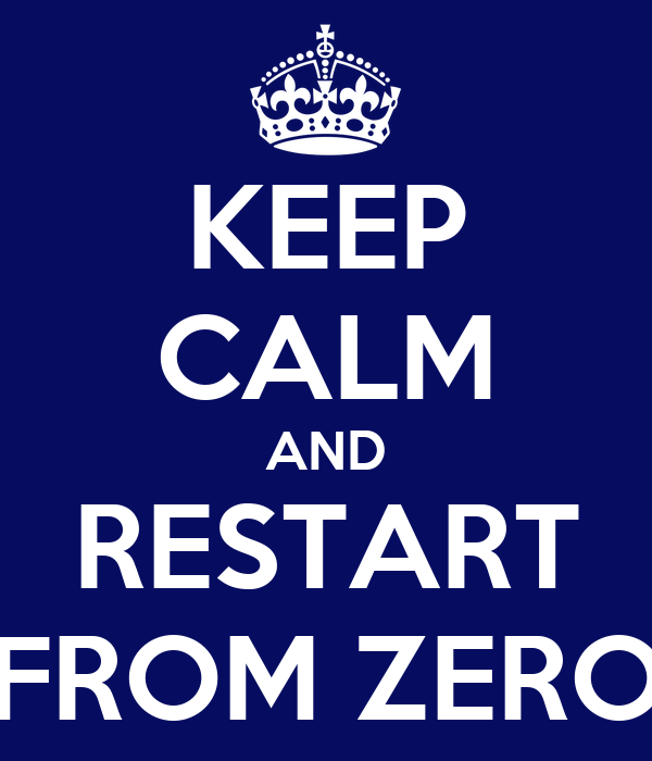 KEEP CALM AND RESTART FROM ZERO