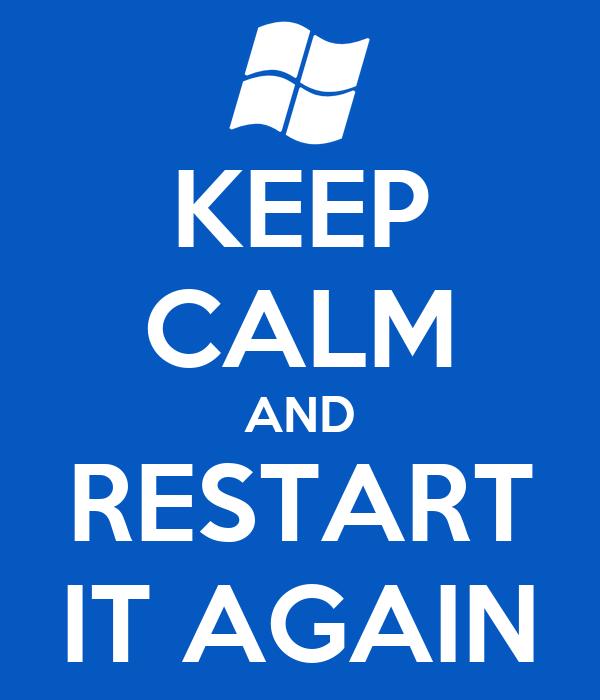 KEEP CALM AND RESTART IT AGAIN