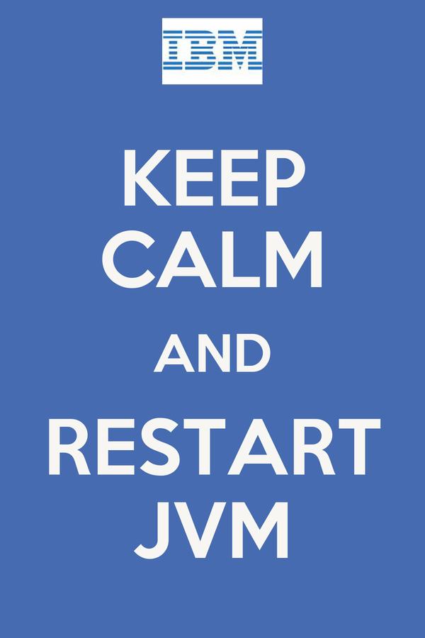 KEEP CALM AND RESTART JVM