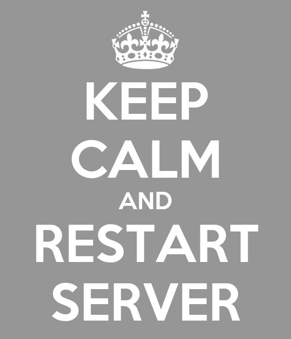 KEEP CALM AND RESTART SERVER