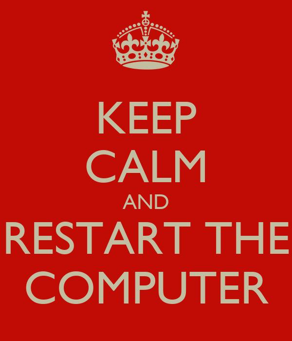 KEEP CALM AND RESTART THE COMPUTER