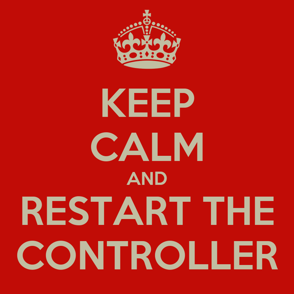 KEEP CALM AND RESTART THE CONTROLLER