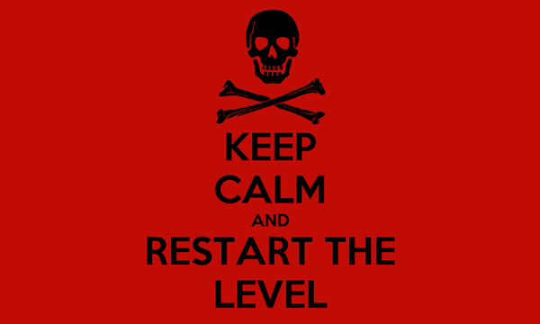 KEEP CALM AND RESTART THE LEVEL