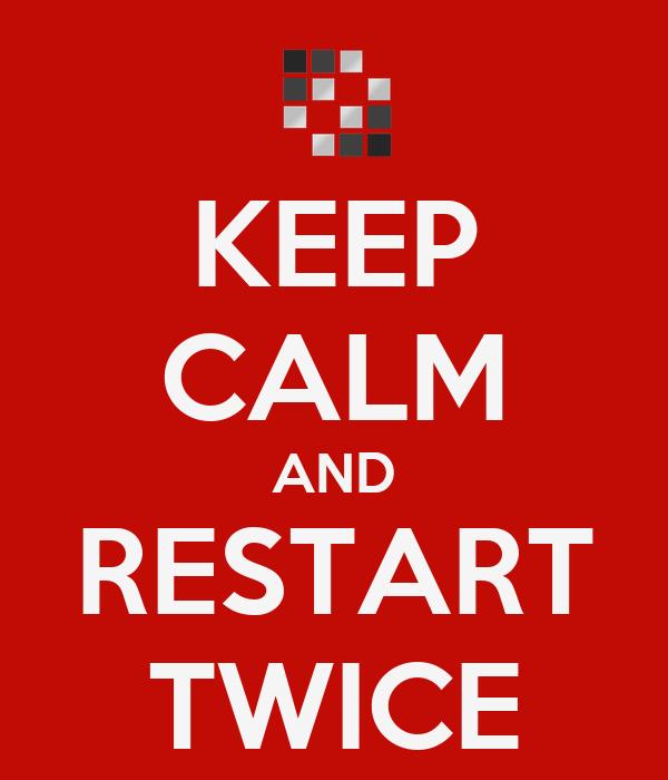 KEEP CALM AND RESTART TWICE