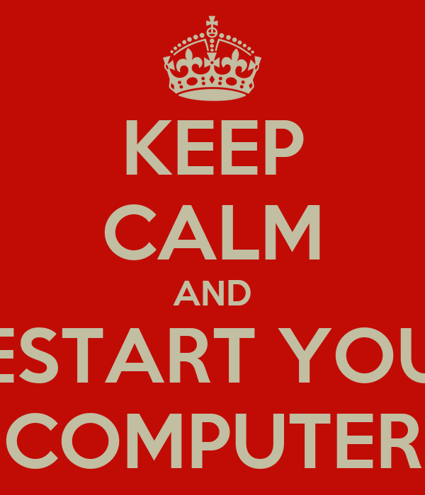 KEEP CALM AND RESTART YOUR COMPUTER