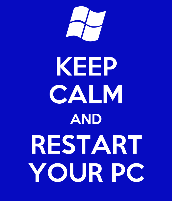 KEEP CALM AND RESTART YOUR PC