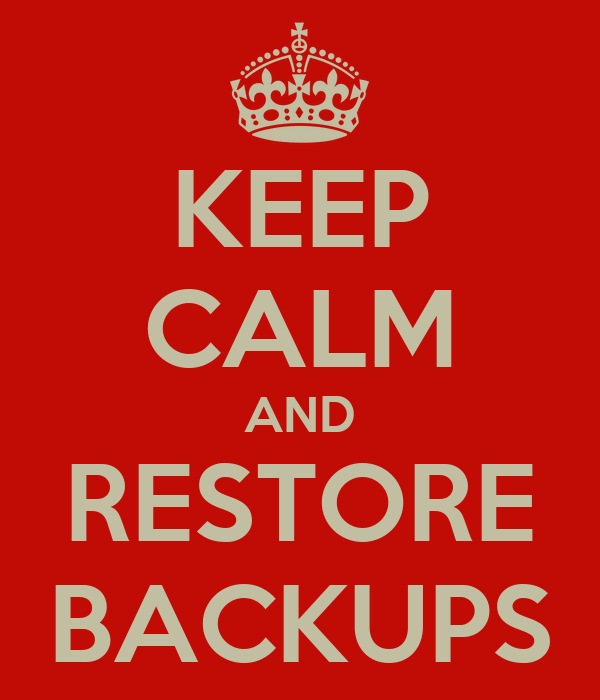 KEEP CALM AND RESTORE BACKUPS
