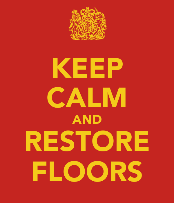 KEEP CALM AND RESTORE FLOORS