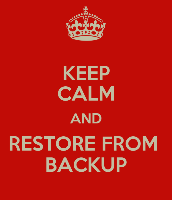 KEEP CALM AND RESTORE FROM  BACKUP