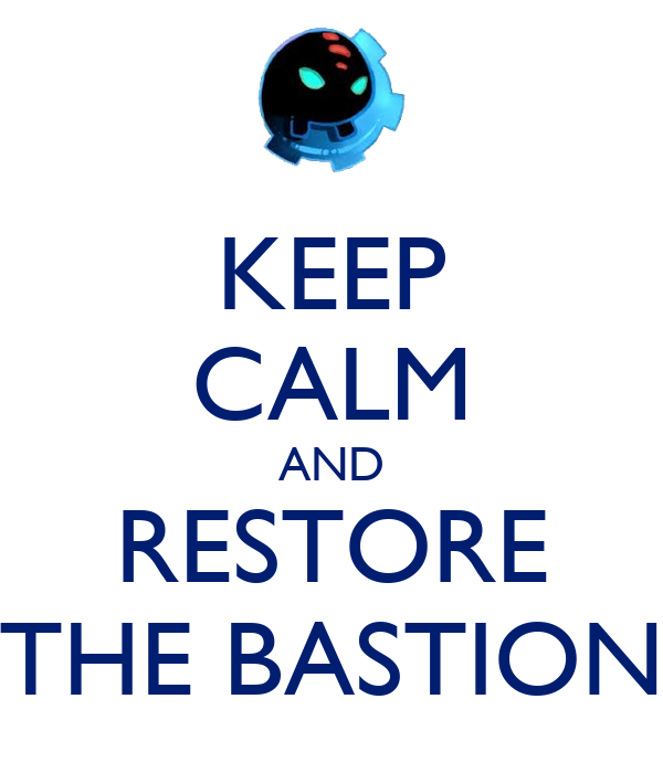 KEEP CALM AND RESTORE THE BASTION
