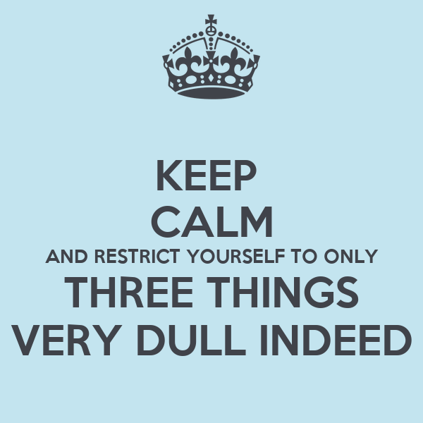 KEEP  CALM AND RESTRICT YOURSELF TO ONLY THREE THINGS VERY DULL INDEED