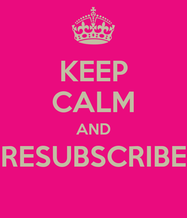 KEEP CALM AND RESUBSCRIBE