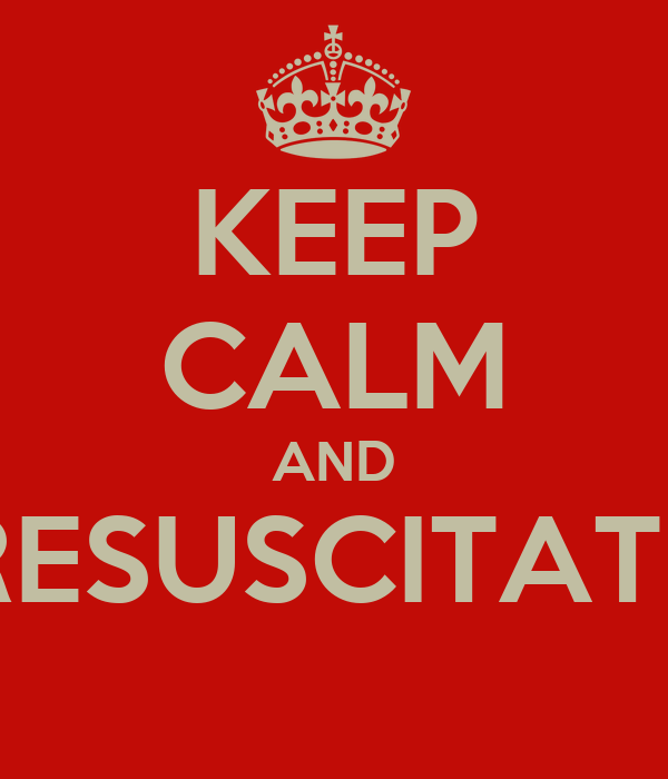 KEEP CALM AND RESUSCITATE