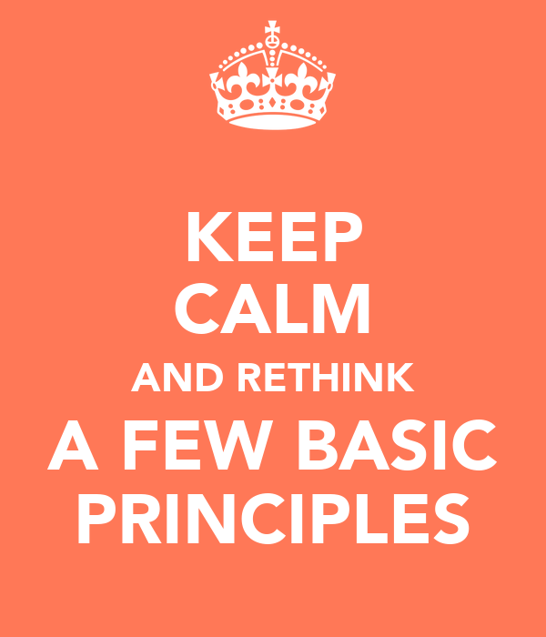 KEEP CALM AND RETHINK A FEW BASIC PRINCIPLES