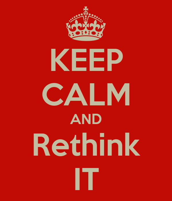 KEEP CALM AND Rethink IT
