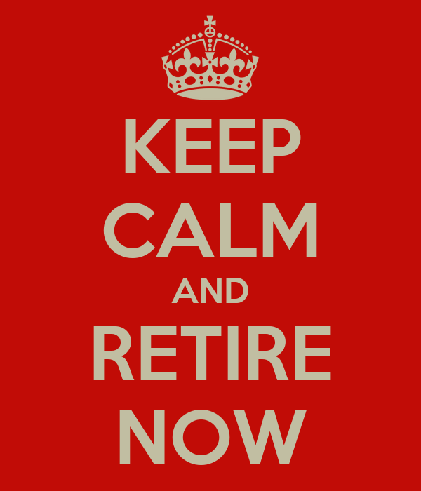 KEEP CALM AND RETIRE NOW